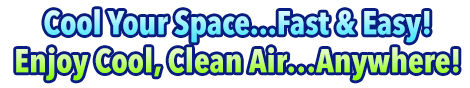 Cool Your Space...Fast & Easy! Enjoy Cool, Clean Air...Anywhere!