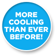 MORE COOLING THAN EVER BEFORE!